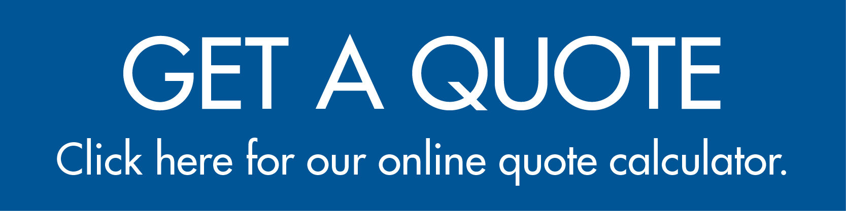 Get a quote. Click here for our online quote calculator.